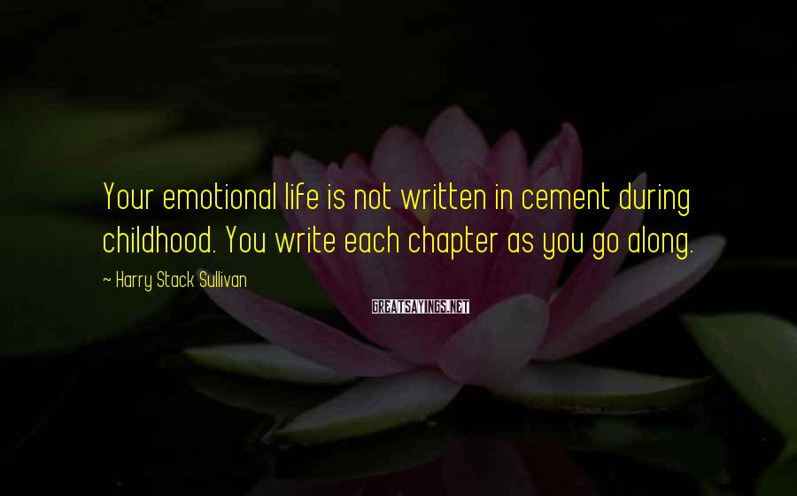 Harry Stack Sullivan Sayings: Your emotional life is not written in cement during childhood. You write each chapter as