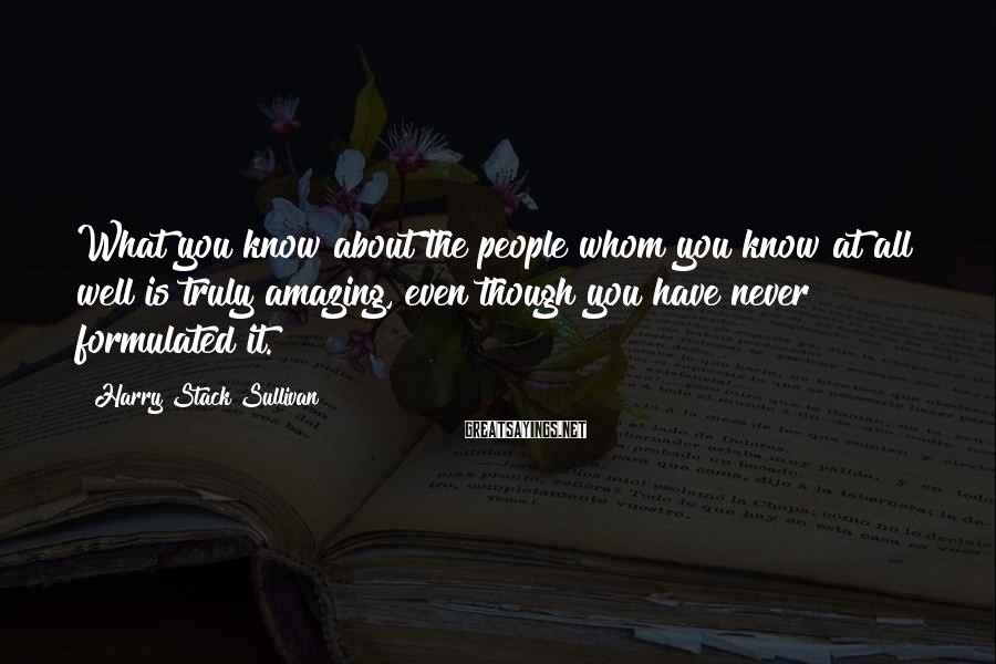 Harry Stack Sullivan Sayings: What you know about the people whom you know at all well is truly amazing,