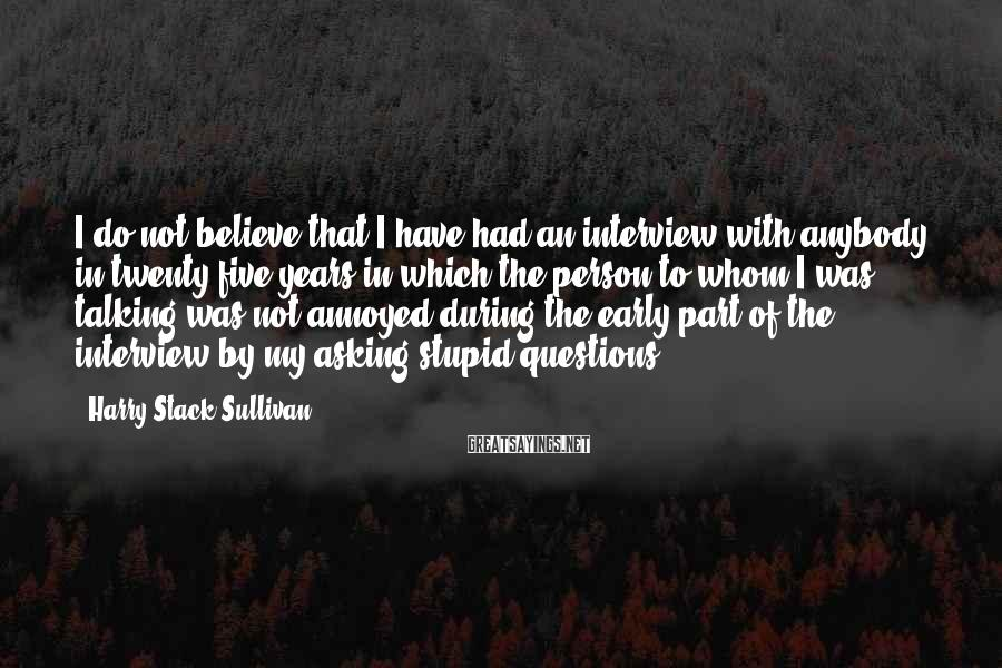 Harry Stack Sullivan Sayings: I do not believe that I have had an interview with anybody in twenty-five years