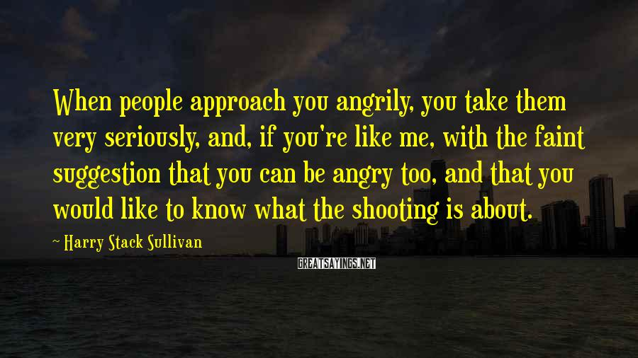 Harry Stack Sullivan Sayings: When people approach you angrily, you take them very seriously, and, if you're like me,