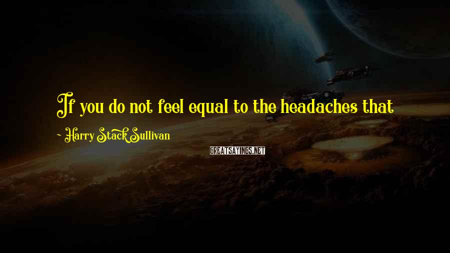 Harry Stack Sullivan Sayings: If you do not feel equal to the headaches that psychiatry induces, you are in