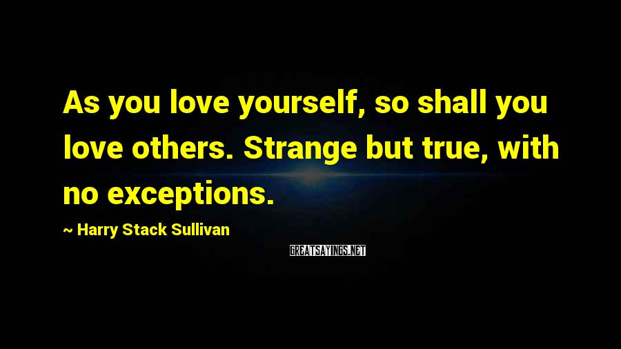 Harry Stack Sullivan Sayings: As you love yourself, so shall you love others. Strange but true, with no exceptions.