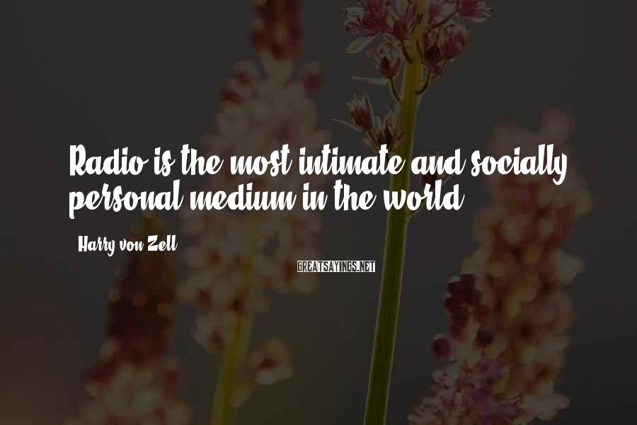 Harry Von Zell Sayings: Radio is the most intimate and socially personal medium in the world.