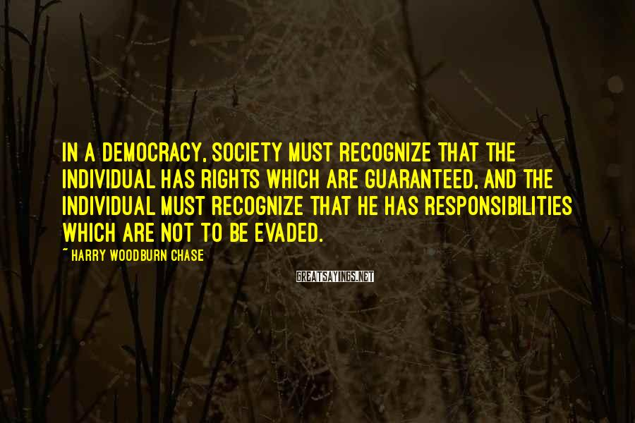 Harry Woodburn Chase Sayings: In a democracy, society must recognize that the individual has rights which are guaranteed, and