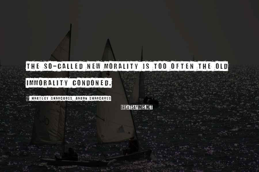 Hartley Shawcross, Baron Shawcross Sayings: The so-called new morality is too often the old immorality condoned.