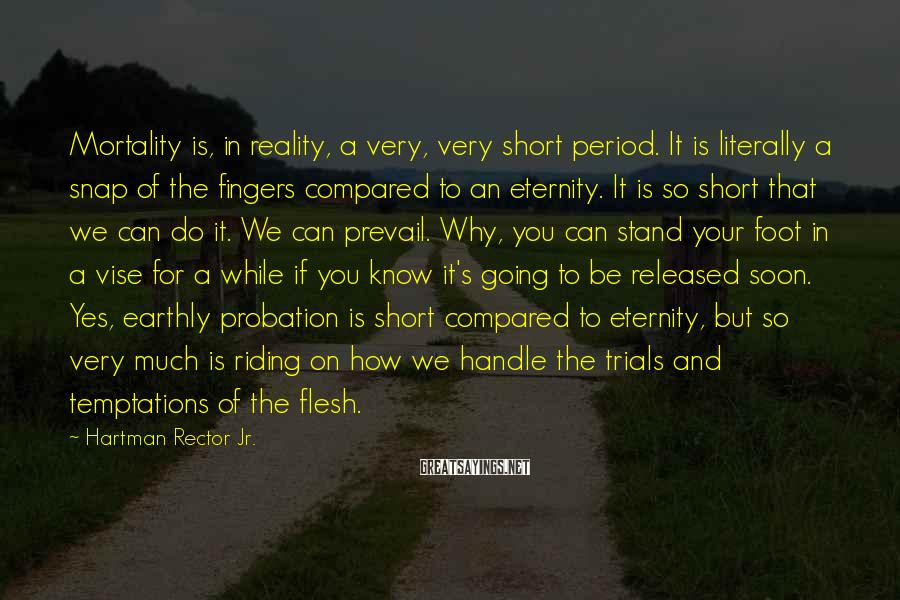 Hartman Rector Jr. Sayings: Mortality is, in reality, a very, very short period. It is literally a snap of