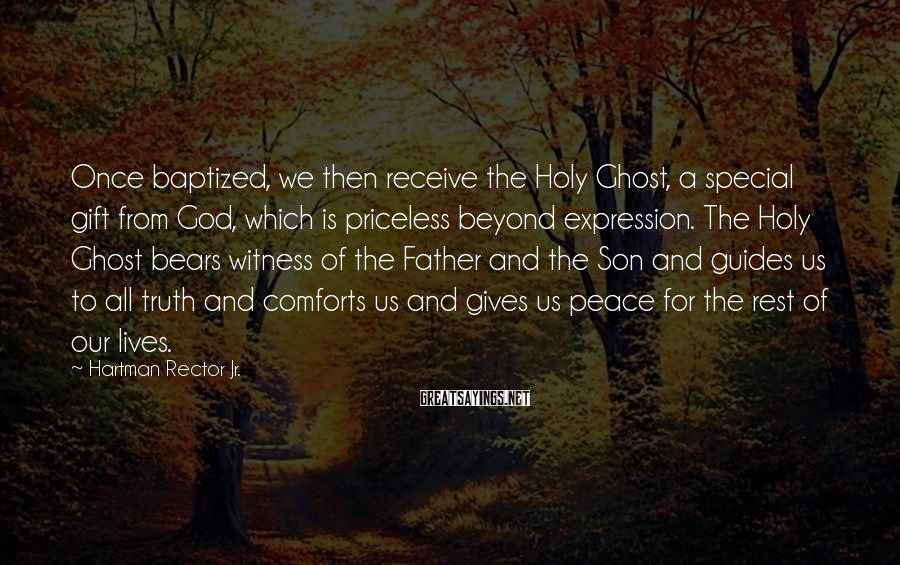Hartman Rector Jr. Sayings: Once baptized, we then receive the Holy Ghost, a special gift from God, which is