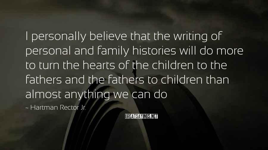 Hartman Rector Jr. Sayings: I personally believe that the writing of personal and family histories will do more to