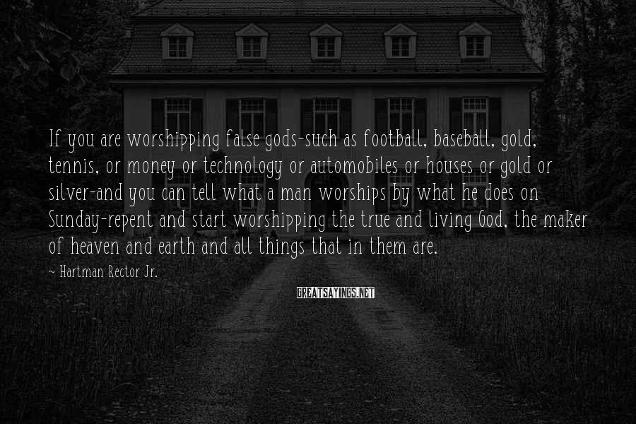 Hartman Rector Jr. Sayings: If you are worshipping false gods-such as football, baseball, gold, tennis, or money or technology
