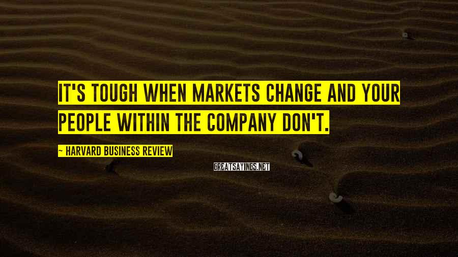 Harvard Business Review Sayings: It's tough when markets change and your people within the company don't.