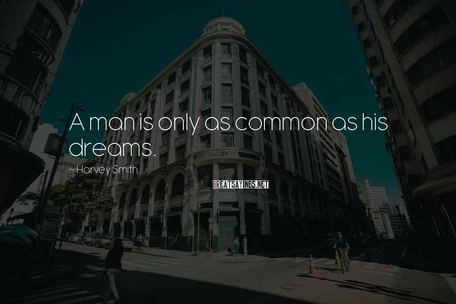 Harvey Smith Sayings: A man is only as common as his dreams.