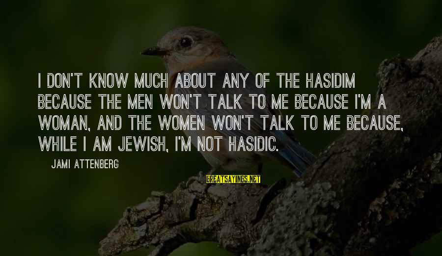 Hasidim Sayings By Jami Attenberg: I don't know much about any of the Hasidim because the men won't talk to
