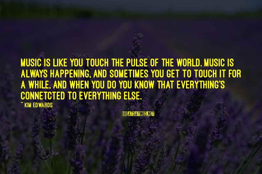 Haska Sayings By Kim Edwards: Music is like you touch the pulse of the world. Music is always happening, and