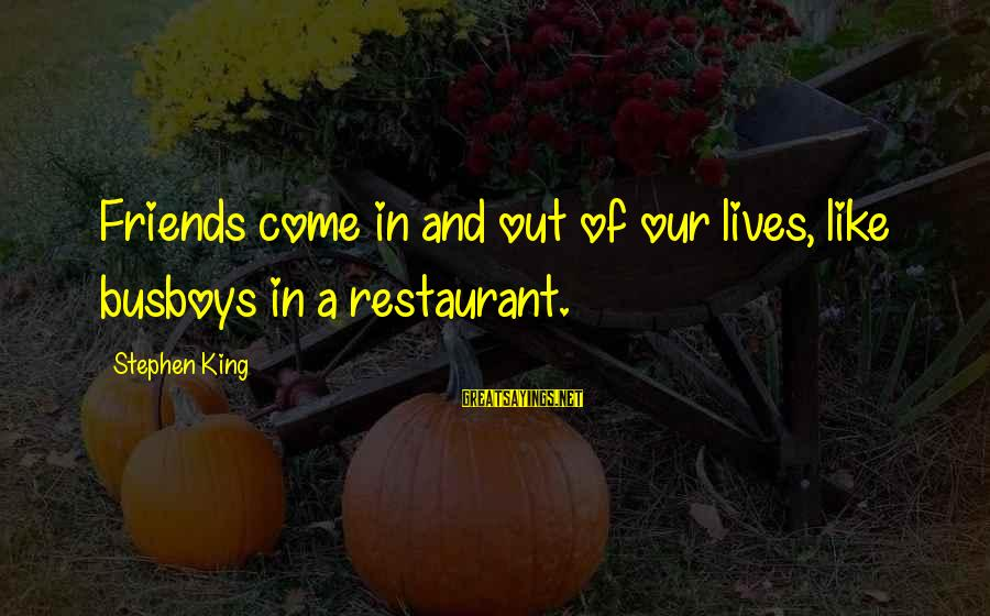 Haska Sayings By Stephen King: Friends come in and out of our lives, like busboys in a restaurant.
