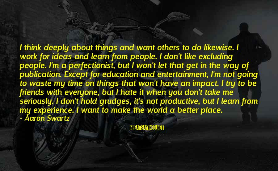 Hate Going To Work Sayings By Aaron Swartz: I think deeply about things and want others to do likewise. I work for ideas