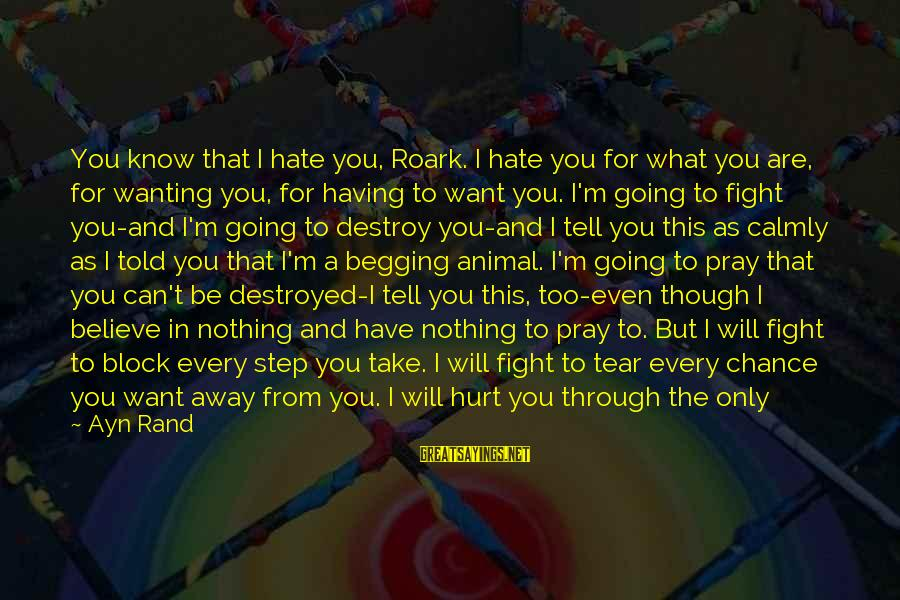 Hate Going To Work Sayings By Ayn Rand: You know that I hate you, Roark. I hate you for what you are, for