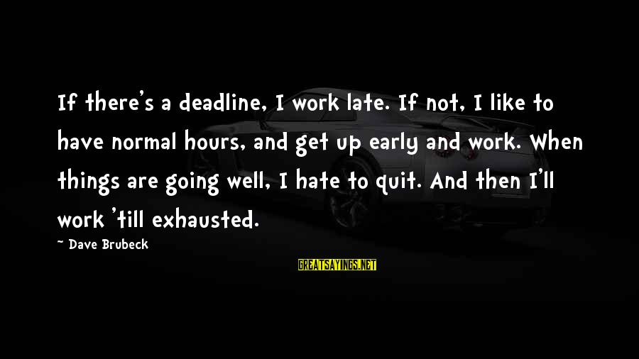 Hate Going To Work Sayings By Dave Brubeck: If there's a deadline, I work late. If not, I like to have normal hours,
