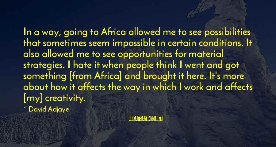 Hate Going To Work Sayings By David Adjaye: In a way, going to Africa allowed me to see possibilities that sometimes seem impossible
