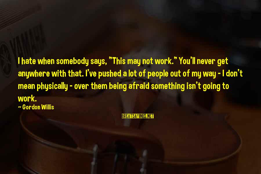 """Hate Going To Work Sayings By Gordon Willis: I hate when somebody says, """"This may not work."""" You'll never get anywhere with that."""