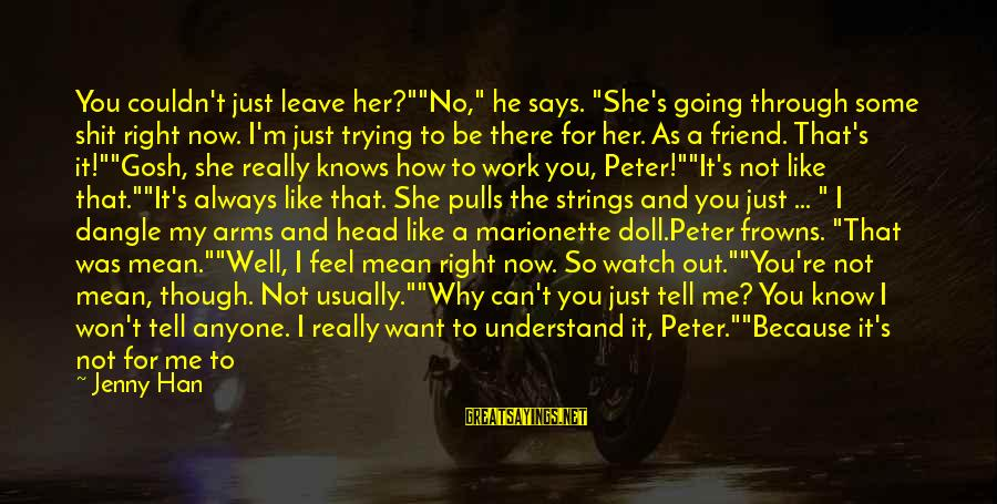 """Hate Going To Work Sayings By Jenny Han: You couldn't just leave her?""""""""No,"""" he says. """"She's going through some shit right now. I'm"""