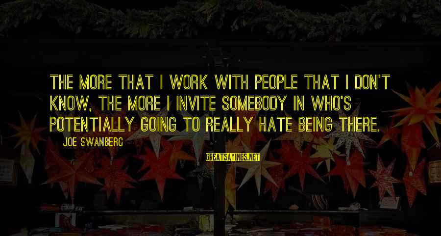 Hate Going To Work Sayings By Joe Swanberg: The more that I work with people that I don't know, the more I invite