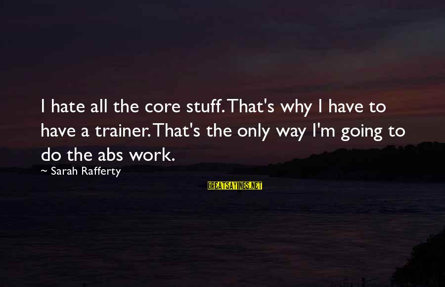 Hate Going To Work Sayings By Sarah Rafferty: I hate all the core stuff. That's why I have to have a trainer. That's