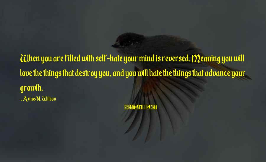 Hate N Love Sayings By Amos N. Wilson: When you are filled with self-hate your mind is reversed. Meaning you will love the