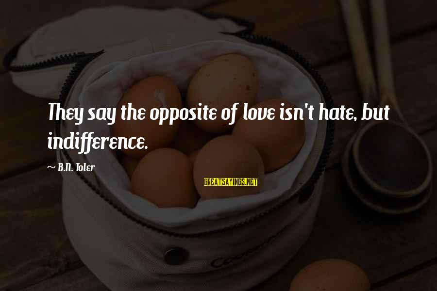 Hate N Love Sayings By B.N. Toler: They say the opposite of love isn't hate, but indifference.