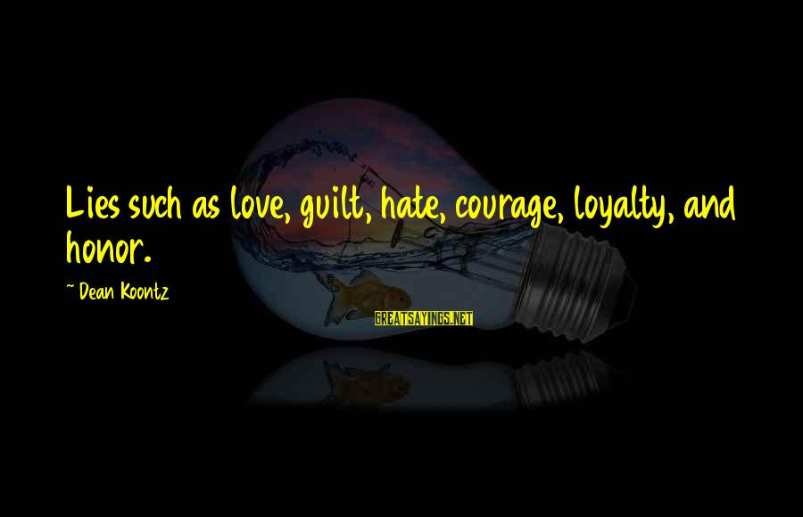 Hate N Love Sayings By Dean Koontz: Lies such as love, guilt, hate, courage, loyalty, and honor.