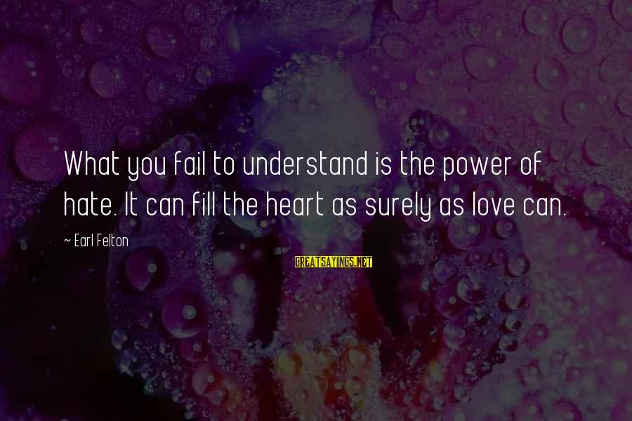 Hate N Love Sayings By Earl Felton: What you fail to understand is the power of hate. It can fill the heart