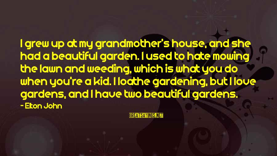 Hate N Love Sayings By Elton John: I grew up at my grandmother's house, and she had a beautiful garden. I used