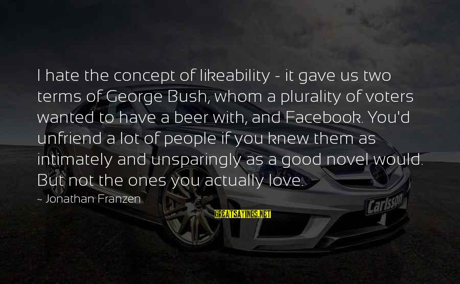 Hate N Love Sayings By Jonathan Franzen: I hate the concept of likeability - it gave us two terms of George Bush,