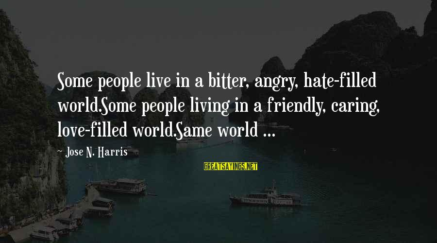 Hate N Love Sayings By Jose N. Harris: Some people live in a bitter, angry, hate-filled world.Some people living in a friendly, caring,