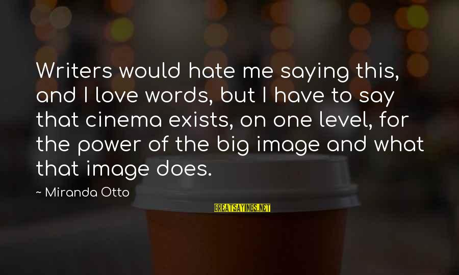 Hate N Love Sayings By Miranda Otto: Writers would hate me saying this, and I love words, but I have to say