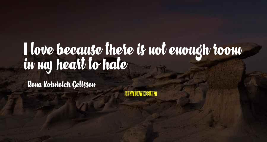 Hate N Love Sayings By Rena Kornreich Gelissen: I love because there is not enough room in my heart to hate.