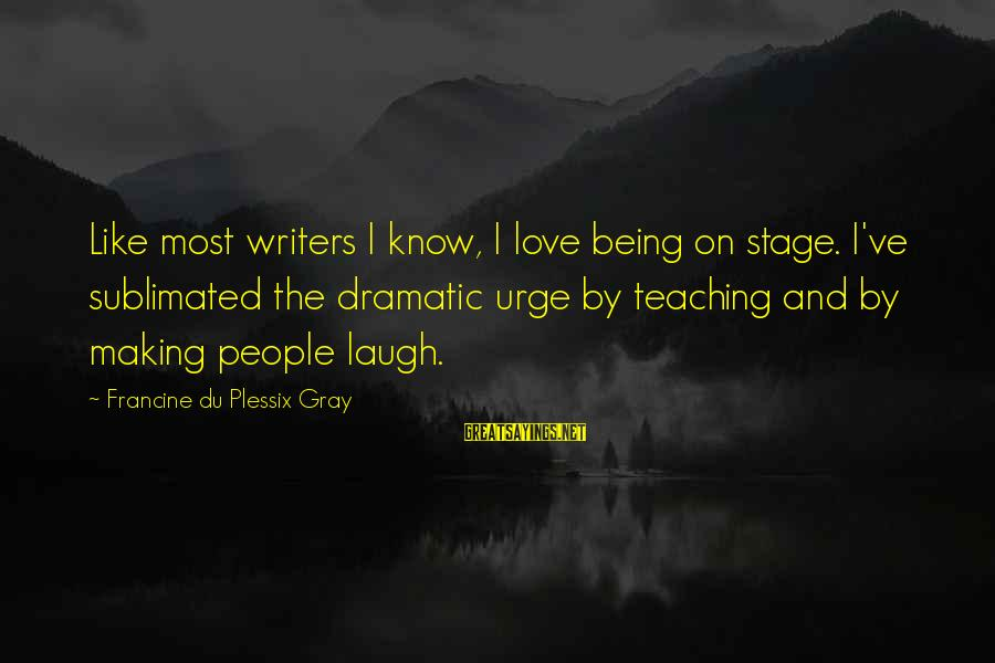Hating To Love Someone Sayings By Francine Du Plessix Gray: Like most writers I know, I love being on stage. I've sublimated the dramatic urge