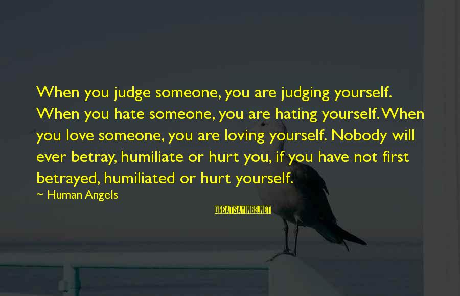 Hating To Love Someone Sayings By Human Angels: When you judge someone, you are judging yourself. When you hate someone, you are hating