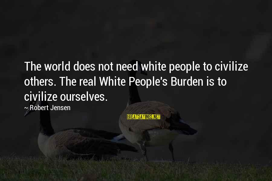 Hating To Love Someone Sayings By Robert Jensen: The world does not need white people to civilize others. The real White People's Burden