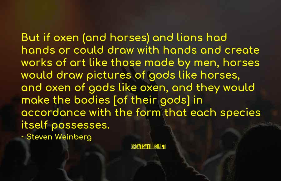Hating To Love Someone Sayings By Steven Weinberg: But if oxen (and horses) and lions had hands or could draw with hands and