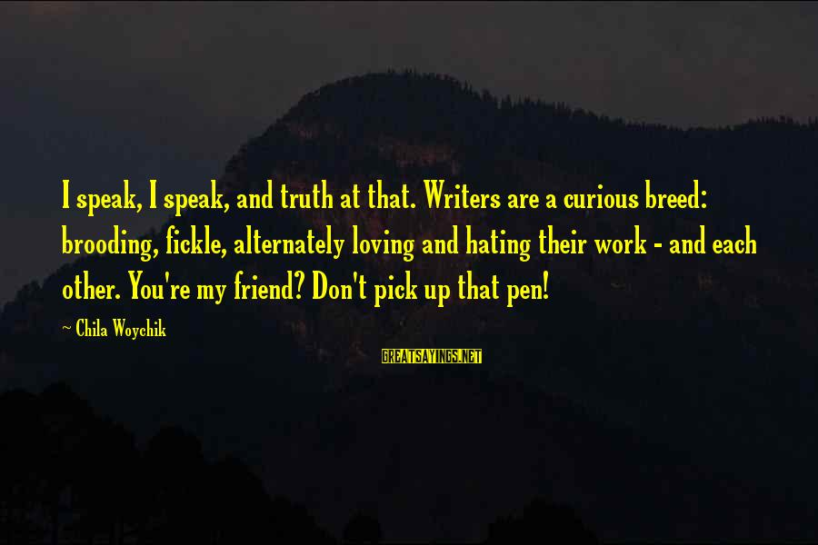 Hating Your Friends Sayings By Chila Woychik: I speak, I speak, and truth at that. Writers are a curious breed: brooding, fickle,