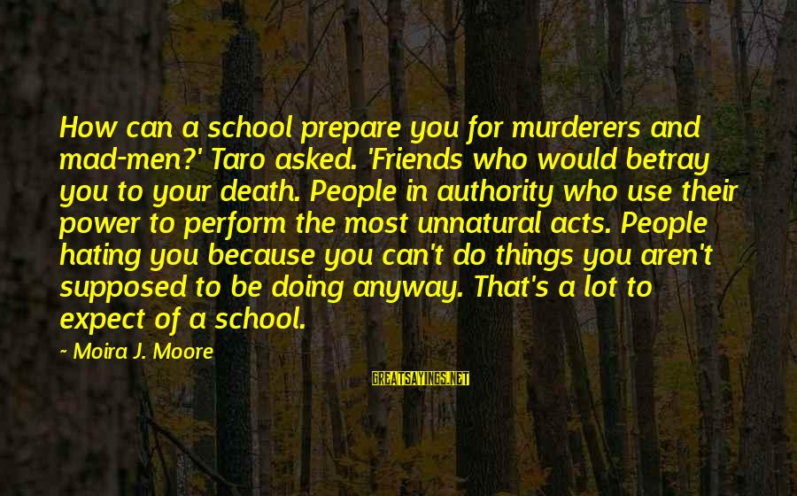 Hating Your Friends Sayings By Moira J. Moore: How can a school prepare you for murderers and mad-men?' Taro asked. 'Friends who would
