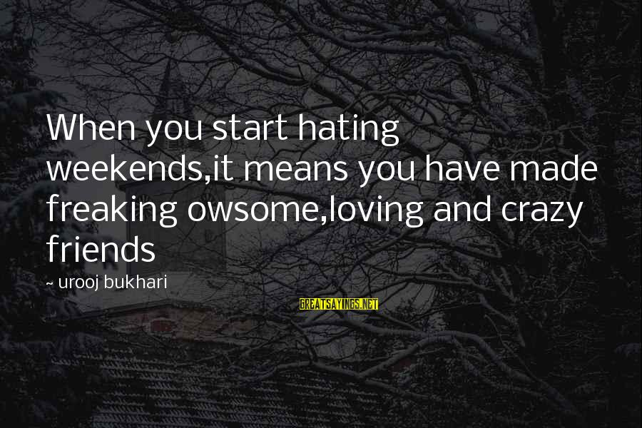 Hating Your Friends Sayings By Urooj Bukhari: When you start hating weekends,it means you have made freaking owsome,loving and crazy friends