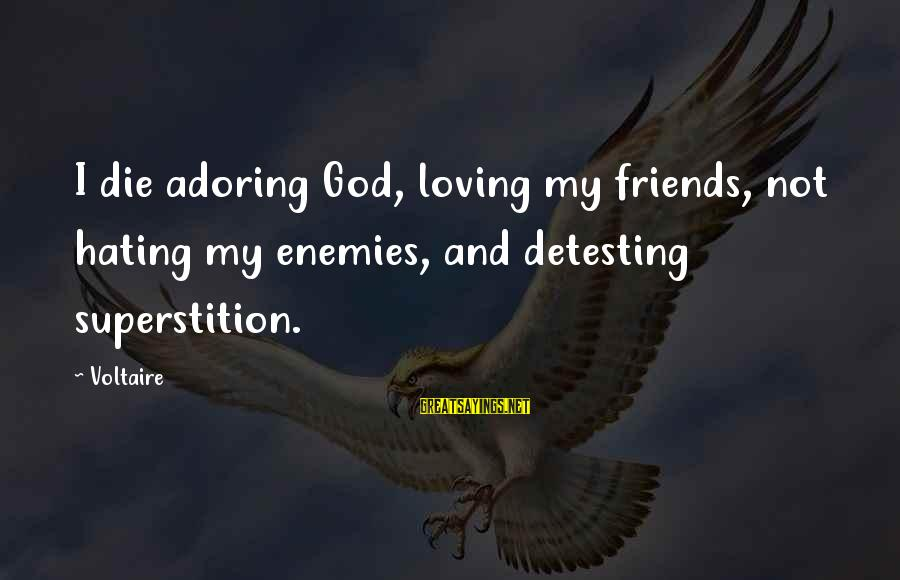 Hating Your Friends Sayings By Voltaire: I die adoring God, loving my friends, not hating my enemies, and detesting superstition.