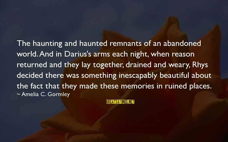 Haunting Memories Sayings By Amelia C. Gormley: The haunting and haunted remnants of an abandoned world. And in Darius's arms each night,
