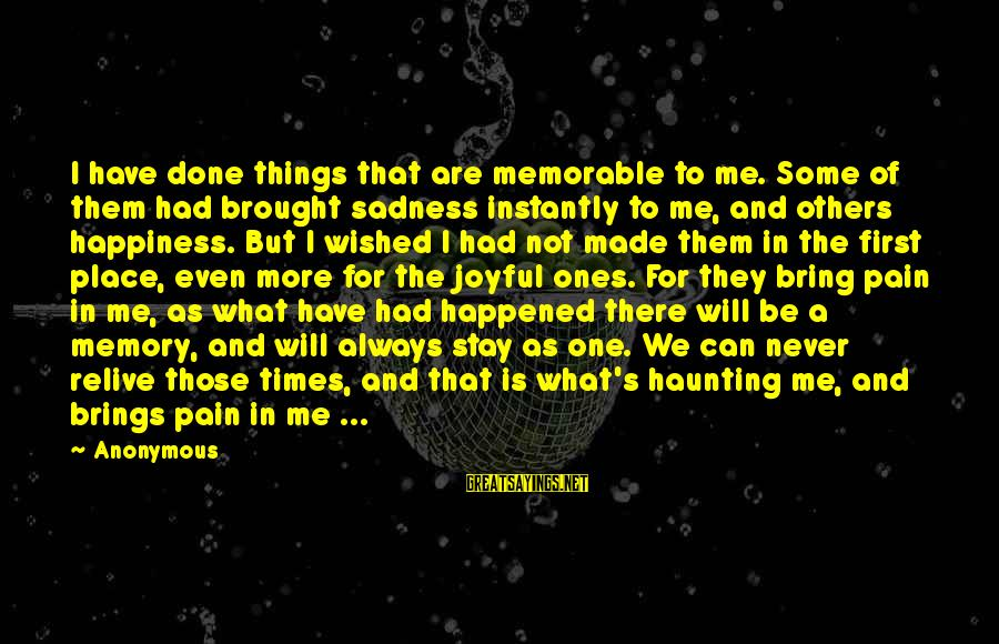 Haunting Memories Sayings By Anonymous: I have done things that are memorable to me. Some of them had brought sadness