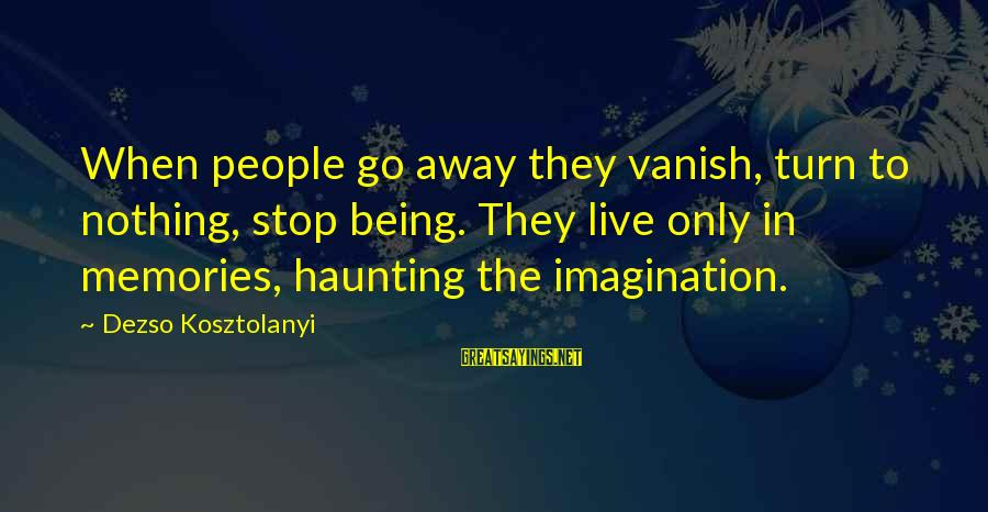 Haunting Memories Sayings By Dezso Kosztolanyi: When people go away they vanish, turn to nothing, stop being. They live only in