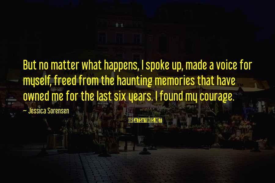 Haunting Memories Sayings By Jessica Sorensen: But no matter what happens, I spoke up, made a voice for myself, freed from