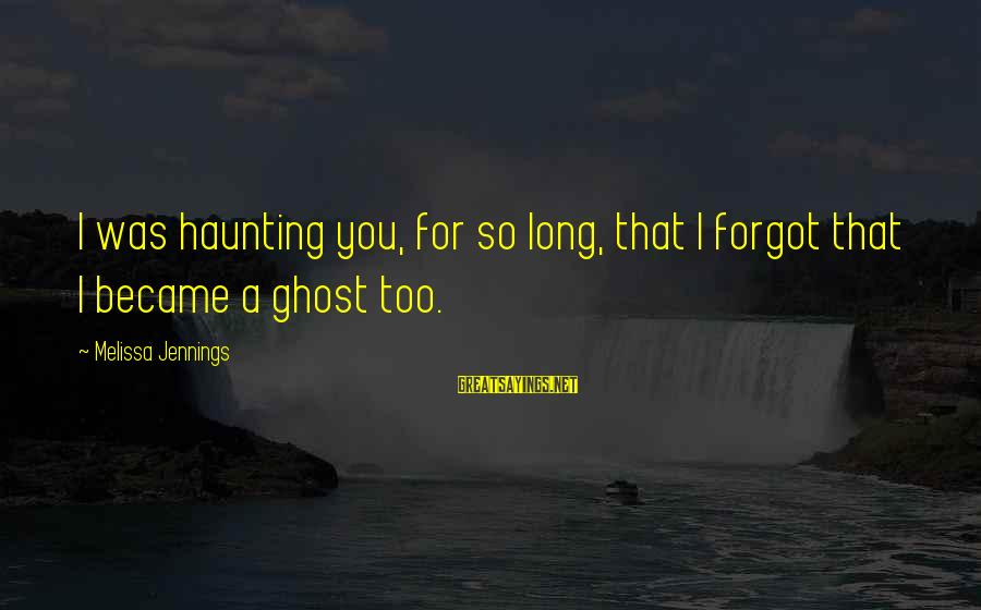 Haunting Memories Sayings By Melissa Jennings: I was haunting you, for so long, that I forgot that I became a ghost