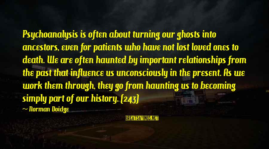 Haunting Memories Sayings By Norman Doidge: Psychoanalysis is often about turning our ghosts into ancestors, even for patients who have not