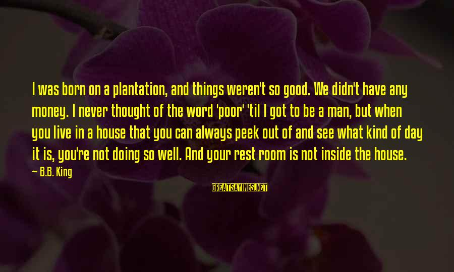Have A Good Day Sayings By B.B. King: I was born on a plantation, and things weren't so good. We didn't have any